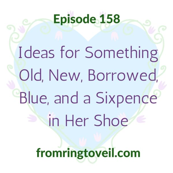 Ideas for Something Old, New, Borrowed, Blue and a Sixpence in Her Shoe, wedding planning podcast