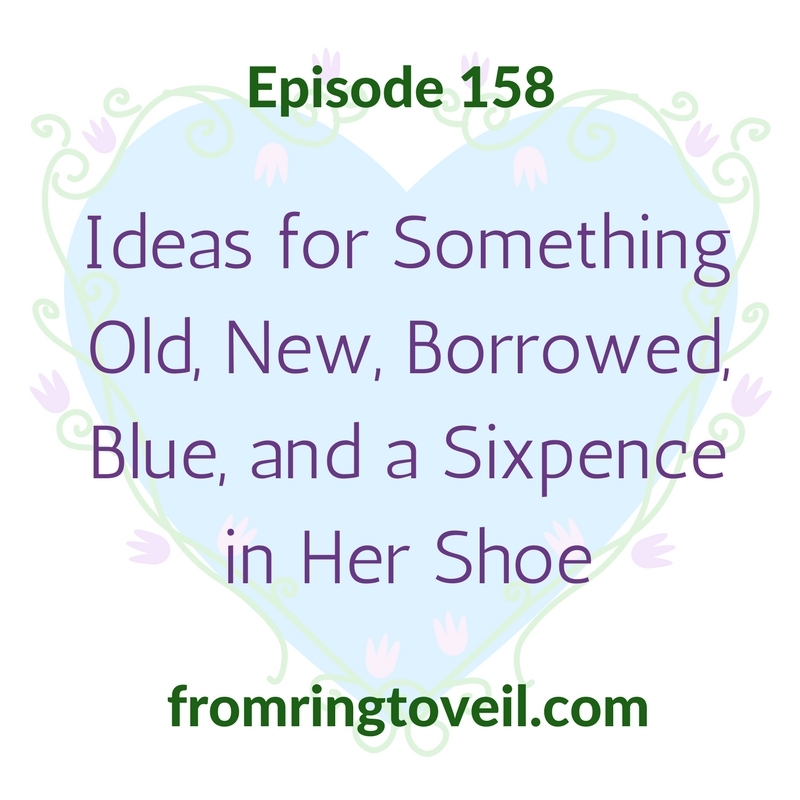 Ideas for Something Old, New, Borrowed, Blue, and a Sixpence in Her Shoe – Episode 158