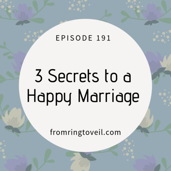 Episode 191 3 Secrets to a Happy Marriage, wedding planning, podcast
